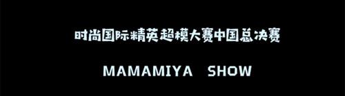 MAMAMIYA玛玛米雅时尚国际精英超模大赛中国总决赛!